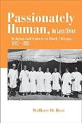 Passionately Human, No Less Divine Religious Culture In The Black Churches Of Chicago, 1915-...
