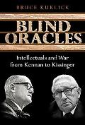 Blind Oracles Intellectuals and War from Kennan to Kissinger