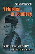 Murder in Lemberg Politics, Religion, And Violence in Modern Jewish History