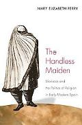 Handless Maiden Moriscos and the Politics of Religion in Early Modern Spain