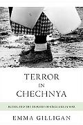 Terror in Chechnya: Russia and the Tragedy of Civilians in War (Human Rights and Crimes agai...