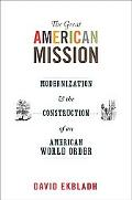 The Great American Mission: Modernization and the Construction of an American World Order (A...