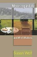 Meaning in Life and Why It Matters (The University Center for Human Values Series)