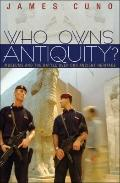 Who Owns Antiquity - Museums and the Battle over Our Ancient