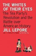 The Whites of Their Eyes: The Tea Party's Revolution and the Battle over American History (T...
