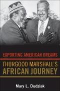 Exporting American Dreams - Thurgood Marshall#8242;s African Journey