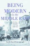 Being Modern in the Middle East: Revolution, Nationalism, Colonialism, and the Arab Middle C...