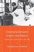 Citizenship Between Empire and Nation : Remaking France and French Africa, 1945-1960
