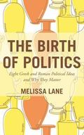 Birth of Politics : Eight Greek and Roman Political Ideas and Why They Matter