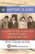 History Is Ours : Accounts of the Chilean Coup and Resettlement in Ithaca, New York