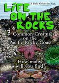 Life on the Rocks : 12 Common Creatures on the Pacific Rocky Coast, a Field Guide for Kids