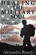 Healing the Military Soul : How Warriors Can Regain Strength from Within