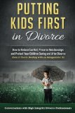 Putting Kids First in Divorce: How to Reduce Conflict, Preserve Relationships and Protect Ch...