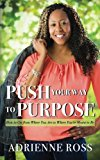 Push Your Way to Purpose: How to Get from Where You Are to Where You're Meant to Be