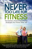 Never Too Late for Fitness-Volume One: Trendsetters Share Empowering Strategies for Fitness ...