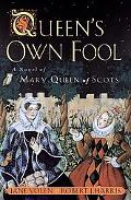 Queen's Own Fool A Novel of Mary Queen of Scots