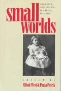 Small Worlds Children & Adolescents in America, 1850-1950