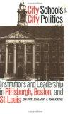 City Schools and City Politics: Institutions and Leadership in Pittsburgh, Boston, and St. L...
