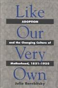 Like Our Very Own Adoption and the Changing Culture of Motherhood, 1851-1950