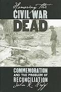 Honoring the Civil War Dead Commemoration and the Problem of Reconciliation