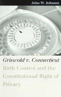 Griswold V. Connecticut Birth Control and the Constitutional Right of Privacy