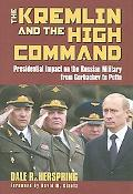 Kremlin & the High Command Presidential Impact on the Russian Military from Gorbachev to Putin