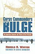 Corps Commanders of the Bulge Six American Generals and Victory in the Ardennes