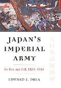 Japan's Imperial Army: Its Rise and Fall, 1853-1945 (Modern War Studies)