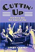Cuttin' Up: How Early Jazz Got America's Ear (Cultureamerica)