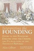 Interpreting the Founding: Guide to the Enduring Debates over the Origins and Foundations of...