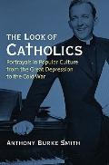 The Look of Catholics: Portrayals in Popular Culture from the Great Depression to the Cold W...