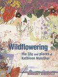 Wildflowering The Life And Places Of Kathleen Mcarthur