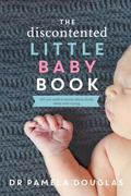 Discontented Little Baby Book : All You Need to Know about Feeds, Sleep and Crying