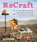 ReCraft : How to Turn Second-Hand Stuff into Beautiful Things for Your Home, Family, and Fri...