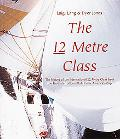 12 Metre Class The History of the International 12 Metre Class from the First International ...