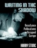 Writing In The Shadow Resistance Publications In Occupied Europe