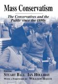 Mass Conservatism The Conservatives and the Public Since the 1880s