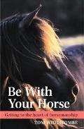 Be With Your Horse Getting to the Heart of Horsemanship