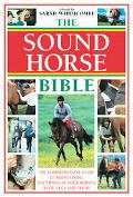Sound Horse Bible The Comprehensive Guide To Maintaining Soundness In Your Horse's Back, Leg...