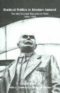 Radical Politics in Modern Ireland The History of the Irish Socialist Republican Party 1896-...