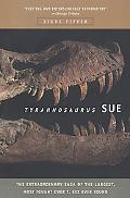 Tyrannosaurus Sue The Extraordinary Saga of the Largest, Most Fought over t Rex Ever Found