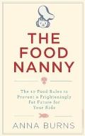 Food Nanny : The 10 Food Rules to Prevent a Fat Future for Your Kids
