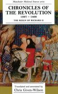 Chronicles of the Revolution 1397-1400: The Reign of Richard II (Manchester Medieval Sources...