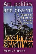 Art, Politics and Dissent Aspects of the Art Left in Sixties America