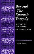 Beyond the Spanish Tragedy A Study of the Works of Thomas Kyd