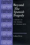 Beyond the Spanish Tragedy: A Study of the Works of Thomas Kyd (Revels Plays Companions Libr...
