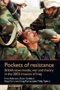 Pockets of Resistance : British News Media, War and Theory in the 2003 Invasion of Iraq