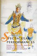 Spectacular Performances : Essays on Theatre, Imagery, Books, and Selves in Early Modern Eng...