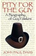 Pity for the Guy - A Biography of Guy Fawkes