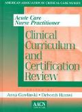 Acute Care Nurse Practitioner Clinical Curriculum and Certification Review